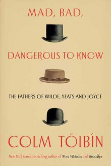 Mad, Bad, Dangerous to Know: The Fathers of Wilde, Yeats, and Joyce - Colm Tóibín
