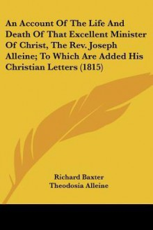 An Account of the Life and Death of That Excellent Minister of Christ, the REV. Joseph Alleine; To Which Are Added His Christian Letters (1815) - Richard Baxter