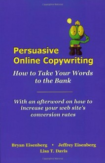 Persuasive Online Copywriting: How to Take Your Words to the Bank - Bryan Eisenberg, Jeffrey Eisenberg, Lisa T. Davis