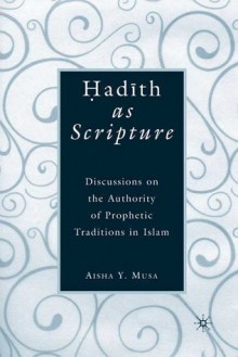 Hadith as Scripture: Discussions on the Authority of Prophetic Traditions in Islam - Aisha Y. Musa
