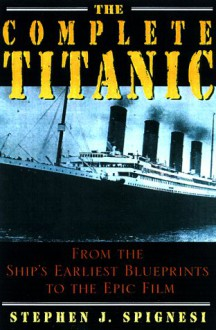 The Complete Titanic: From The Ship's Earliest Blueprints To The Epic Film - Stephen J. Spignesi