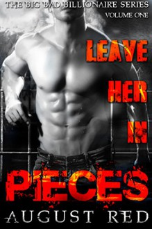 Leave Her in Pieces (The Big Bad Billionaire Series Book 1) - August Red