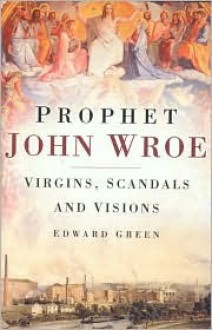 Prophet John Wroe: Virgins, Scandals, and Visions - Green Edward, Green Edward