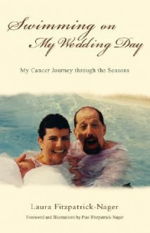 Swimming on My Wedding Day: My Cancer Journey Through the Seasons - Laura Fitzpatrick-Nager