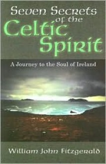 Seven Secrets of the Celtic Spirit: A Journey to the Soul of Ireland - William John Fitzgerald