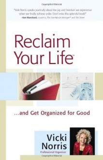 Reclaim Your Life: ...and Get Organized for Good - Vicki Norris
