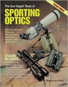 Gun Digest Book of Sporting Optics - Wayne van Zwoll