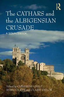 The Cathars and the Albigensian Crusades: A Sourcebook - Anne N Hirshfield, Catherine Leglu, Rebecca Rist, Claire Taylor