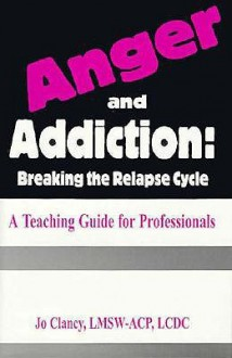 Anger and Addiction: Breaking the Relapse Cycle - A Teaching Guide for Professionals - Jo Clancy