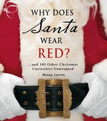 Why Does Santa Wear Red?: ...and 100 Other Christmas Curiousities Unwrapped - Meera Lester