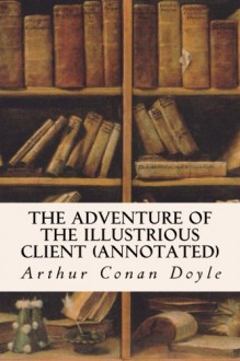 The Adventure of the Illustrious Client (annotated) - Arthur Conan Doyle