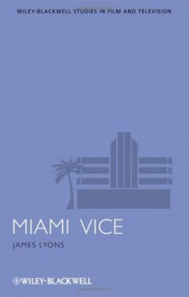 Miami Vice (Wiley-Blackwell Series in Film and Television) - James Lyons