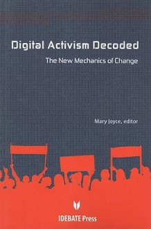 Digital Activism Decoded: The New Mechanism of Change - Mary Joyce