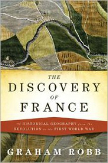 The Discovery of France: A Historical Geography, from the Revolution to the First World War - Graham Robb