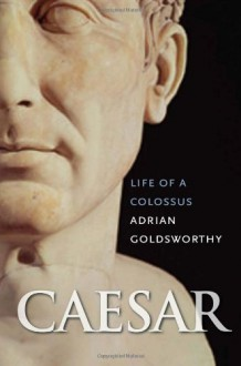 Caesar: Life of a Colossus - Adrian Goldsworthy