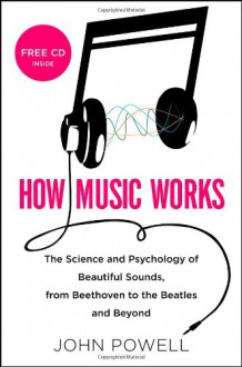 How Music Works: The Science and Psychology of Beautiful Sounds, from Beethoven to the Beatles and Beyond - John Powell