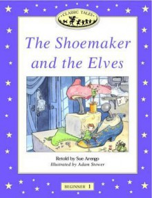 The Shoemaker and the Elves (Oxford University Press Classic Tales, Level Beginner 1) - Sue Arengo, Adam Stower