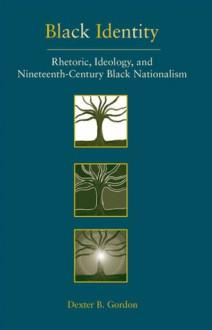 Black Identity: Rhetoric, Ideology, And Nineteenth Century Black Nationalism - Dexter B. Gordon