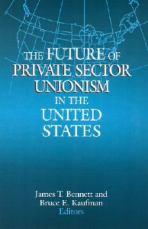 The Future of Private Sector Unionism in the United States - James T. Bennett