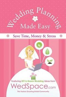 Wedding Planning Made Easy From WedSpace.com: Featuring DIY and Green Wedding Ideas - Alex A. Lluch