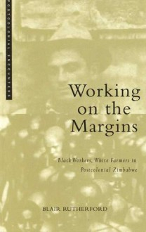 Working on the Margins: Plantation Workers in Zimbabwe - Blair Rutherford