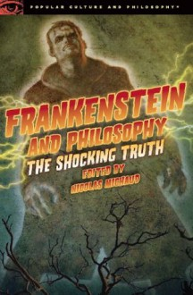 Frankenstein and Philosophy: The Shocking Truth (Popular Culture and Philosophy) - Nicolas Michaud