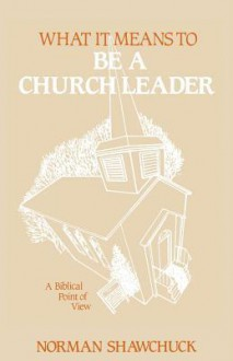 What It Means to Be a Church Leader, a Biblical Point of View - Norman, L Shawchuck