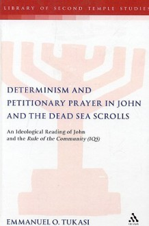 Determinism and Petitionary Prayer in John and the Dead Sea Scrolls: An Ideological Reading of John and the Rule of the Community (1QS) - Emmanuel Tukasi, Taede Smedes