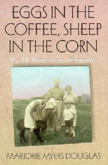 Eggs in the Coffee Sheep in the Corn: My 17 Years as a Farmwife - Marjorie Myers Douglas