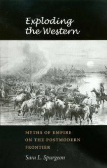 Exploding the Western: Myths of Empire on the Postmodern Frontier - Sara L. Spurgeon, William T. Pilkington