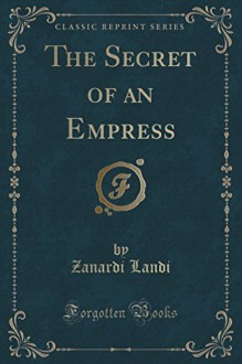 The Secret of an Empress (Classic Reprint) - Countess Zanardi Landi