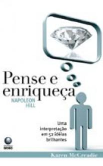 """Napoleon Hill """"Pense e Enriqueça"""": Uma interpretação em 52 idéias brilhantes - Karen McCreadie, Christiano Sensi"""