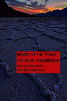 Breath Of The Titans: The False Titanbringer: Complete Trilogy - Mrs Sara Lynn Westbrook, Mr Riley Amos Westbrook