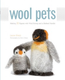 Wool Pets: Making 20 Figures with Wool Roving and a Barbed Needle - Laurie Sharp, Kevin Sharp