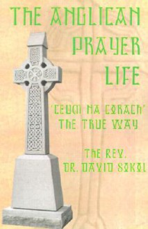 The Anglican Prayer Life: 'Ceum Na Corach' the True Way - David Sokol