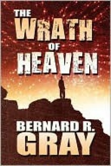 The Wrath of Heaven - Bernard R. Gray
