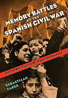 Memory Battles of the Spanish Civil War: History, Fiction, Photography - Sebastiaan Faber