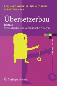 Übersetzerbau: Band 2: Syntaktische Und Semantische Analyse (E Xamen.Press) (German Edition) - Reinhard Wilhelm, Helmut Seidl, Sebastian Hack