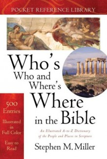 Who's Who and Where's Where in the Bible 2.0: An Illustrated A-to-Z Dictionary of the People and Places in Scripture - Stephen M. Miller