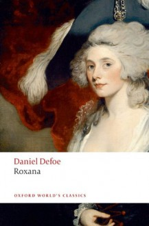 Roxana: The Fortunate Mistress: Or, a History of the Life and Vast Variety of Fortunes of Mademoiselle de Beleau, Afterwards Called the Countess de Wintselsheim in Germany, Being the Person Known by the Name of the Lady Roxana in the Time of Charles II - Daniel Defoe