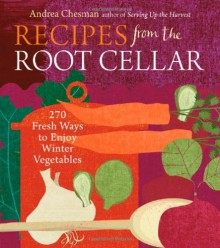Recipes from the Root Cellar: 270 Fresh Ways to Enjoy Winter Vegetables - Andrea Chesman