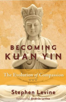 Becoming Kuan Yin: The Evolution of Compassion - Stephen Levine