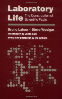 Laboratory Life: The Construction of Scientific Facts - Bruno Latour, Steve Woolgar, Jonas Salk