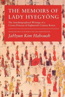 The Memoirs of Lady Hyegyong: The Autobiographical Writings of a Crown Princess of Eighteenth-Century Korea - JaHyun Kim Haboush