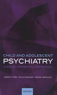 Child and Adolescent Psychiatry: A Developmental Approach - Jeremy Turk, Philip Graham, Frank Verhulst