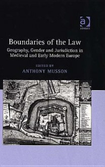 Boundaries of the Law: Geography, Gender, and Jurisdiction in Medieval and Early Modern Europe - Anthony Musson