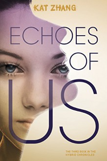 Echoes of Us: The Hybrid Chronicles, Book 3 - Kat Zhang