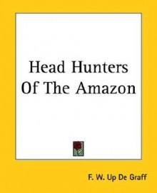 Head Hunters of the Amazon - F. de Graff