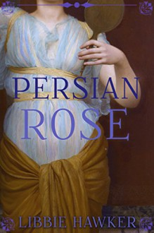 Persian Rose: A Novel of Egypt's Fall (White Lotus Book 2) - Libbie Hawker