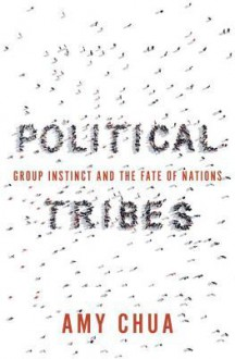 Political Tribes: Group Instinct and the Fate of Nations - Amy Chua